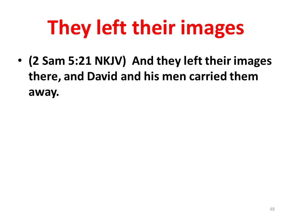 They left their images (2 Sam 5:21 NKJV) And they left their images there, and David and his men carried them away. 48
