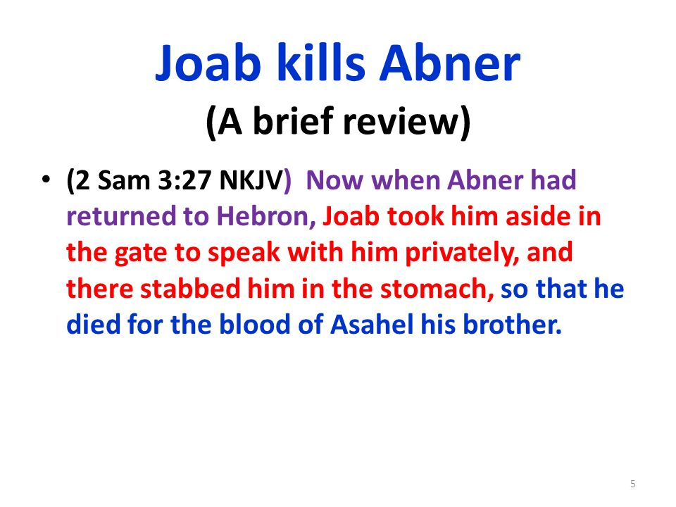 Joab kills Abner (A brief review) (2 Sam 3:27 NKJV) Now when Abner had returned to Hebron, Joab took him aside in the gate to speak with him privately