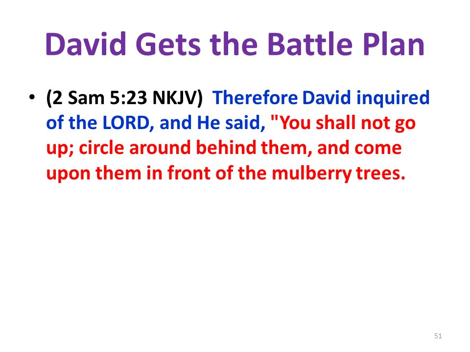 David Gets the Battle Plan (2 Sam 5:23 NKJV) Therefore David inquired of the LORD, and He said,