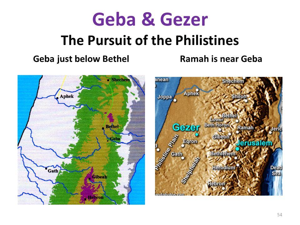 Geba & Gezer The Pursuit of the Philistines Geba just below BethelRamah is near Geba 54