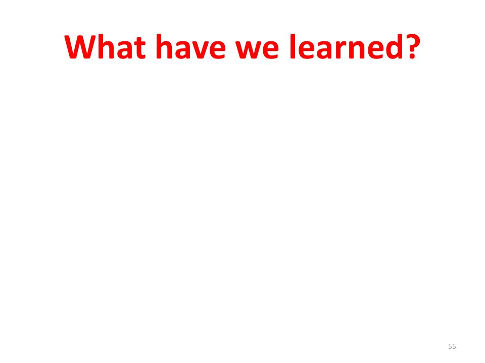 What have we learned? 55