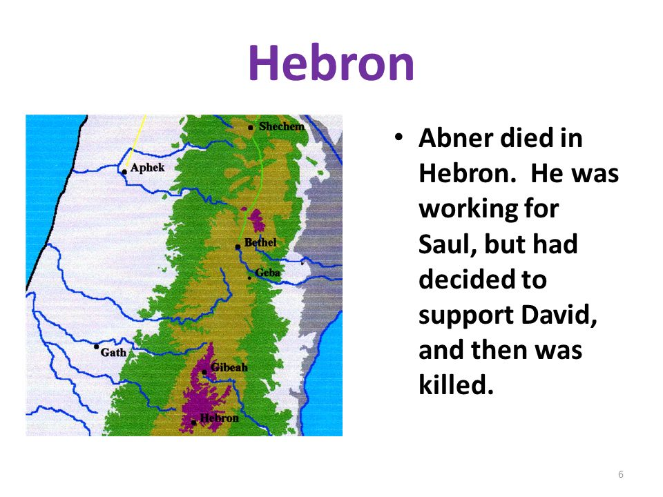 Hebron Abner died in Hebron. He was working for Saul, but had decided to support David, and then was killed. 6