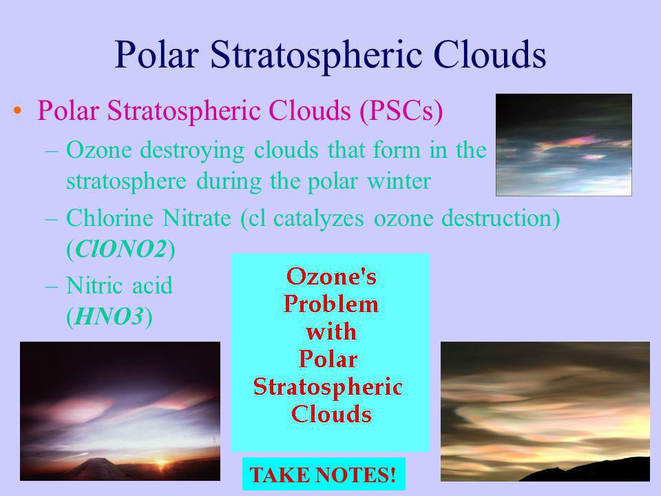 Polar Stratospheric Clouds Polar Stratospheric Clouds (PSCs) –Ozone destroying clouds that form in the stratosphere during the polar winter –Chlorine