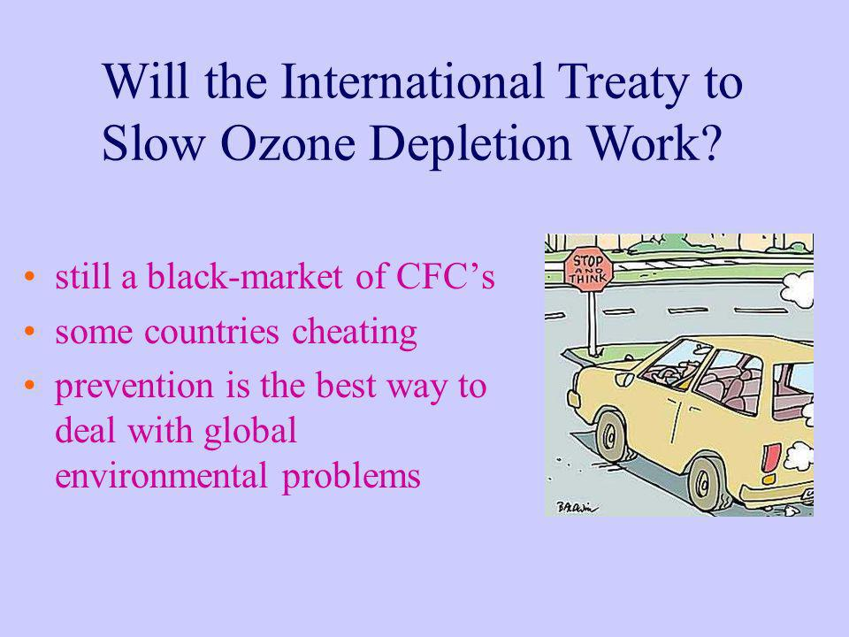 Will the International Treaty to Slow Ozone Depletion Work? still a black-market of CFCs some countries cheating prevention is the best way to deal wi