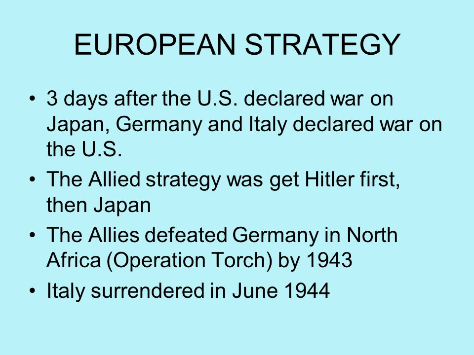 EUROPEAN STRATEGY 3 days after the U.S. declared war on Japan, Germany and Italy declared war on the U.S. The Allied strategy was get Hitler first, th