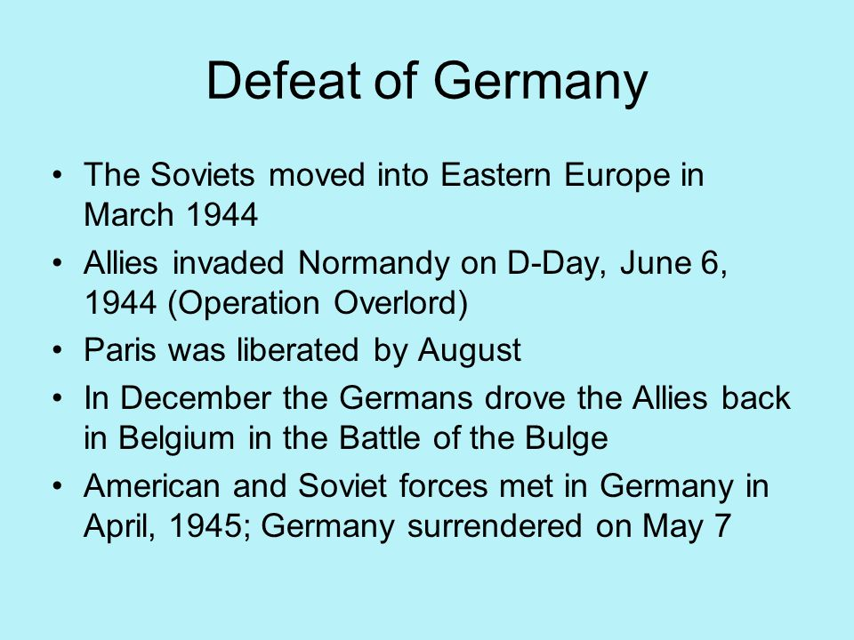 Defeat of Germany The Soviets moved into Eastern Europe in March 1944 Allies invaded Normandy on D-Day, June 6, 1944 (Operation Overlord) Paris was li