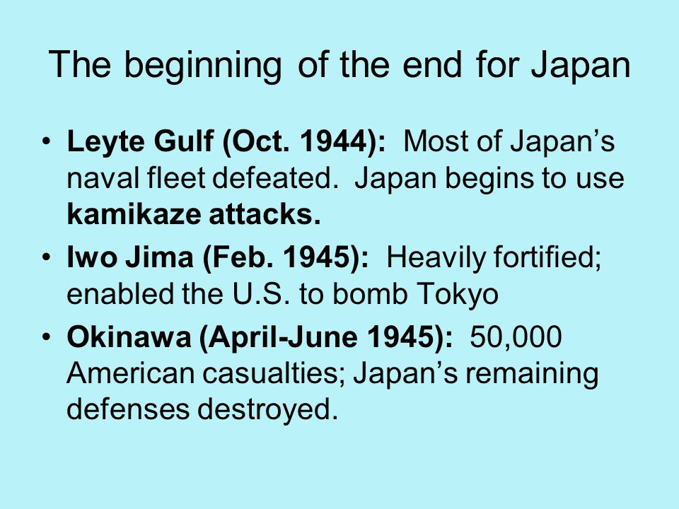 The beginning of the end for Japan Leyte Gulf (Oct. 1944): Most of Japans naval fleet defeated. Japan begins to use kamikaze attacks. Iwo Jima (Feb. 1