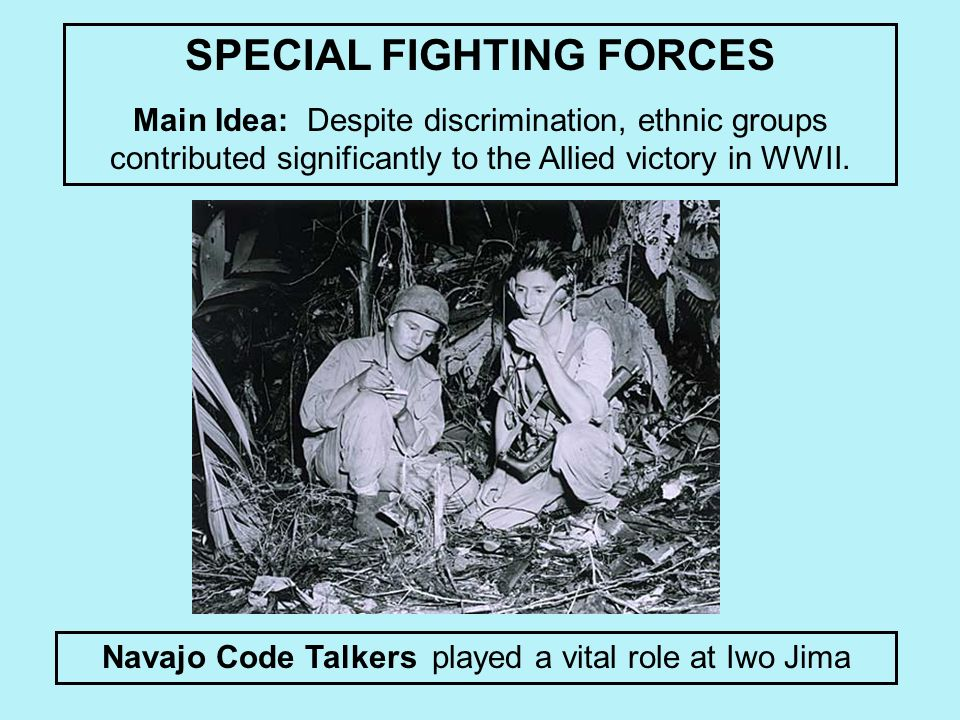 Navajo Code Talkers played a vital role at Iwo Jima SPECIAL FIGHTING FORCES Main Idea: Despite discrimination, ethnic groups contributed significantly