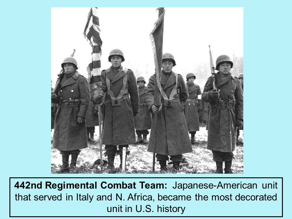442nd Regimental Combat Team: Japanese-American unit that served in Italy and N. Africa, became the most decorated unit in U.S. history