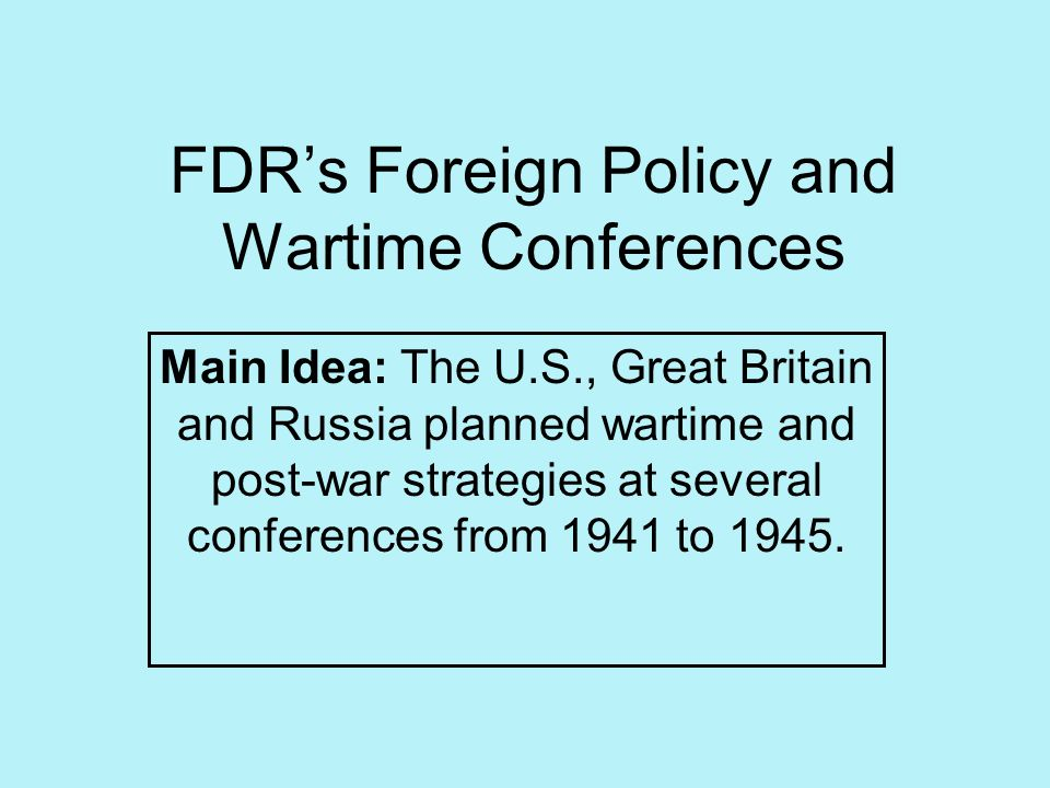 FDRs Foreign Policy and Wartime Conferences Main Idea: The U.S., Great Britain and Russia planned wartime and post-war strategies at several conferenc