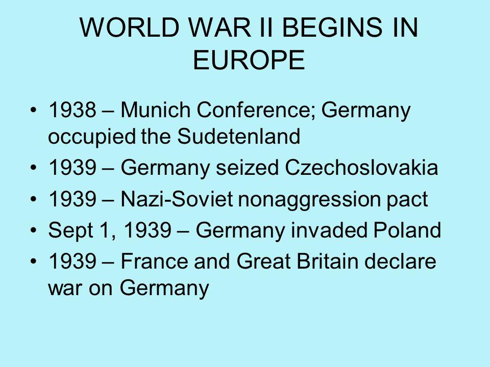 WORLD WAR II BEGINS IN EUROPE 1938 – Munich Conference; Germany occupied the Sudetenland 1939 – Germany seized Czechoslovakia 1939 – Nazi-Soviet nonag