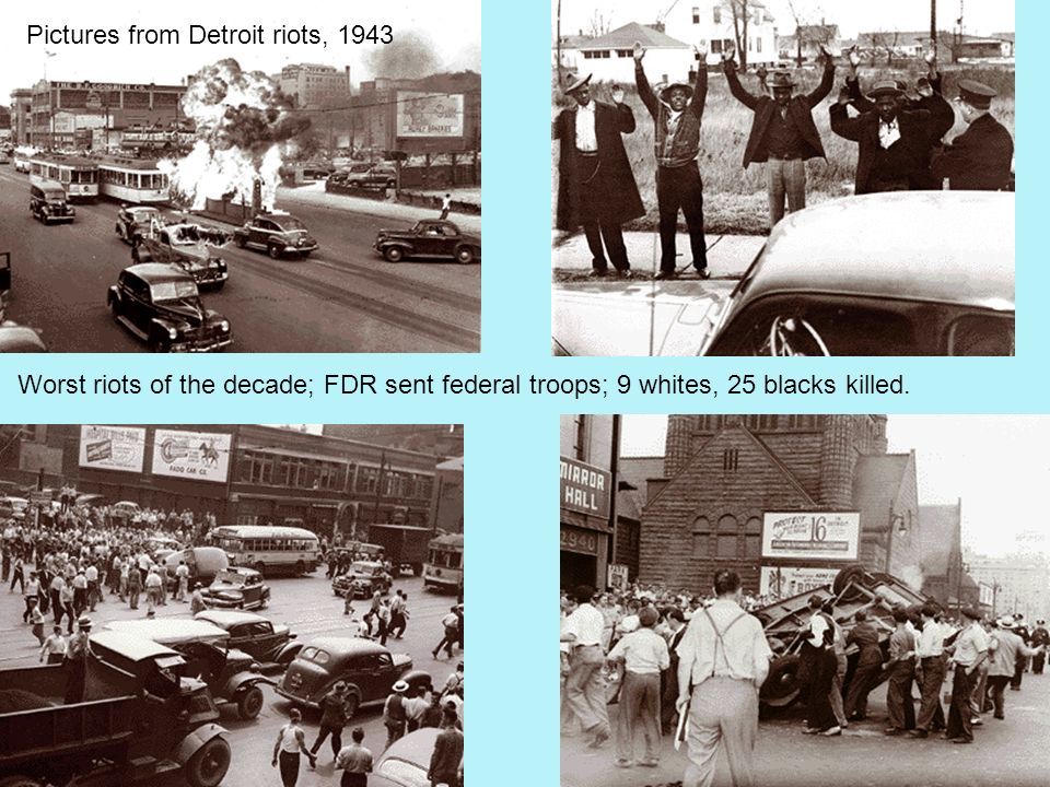 Pictures from Detroit riots, 1943 Worst riots of the decade; FDR sent federal troops; 9 whites, 25 blacks killed.