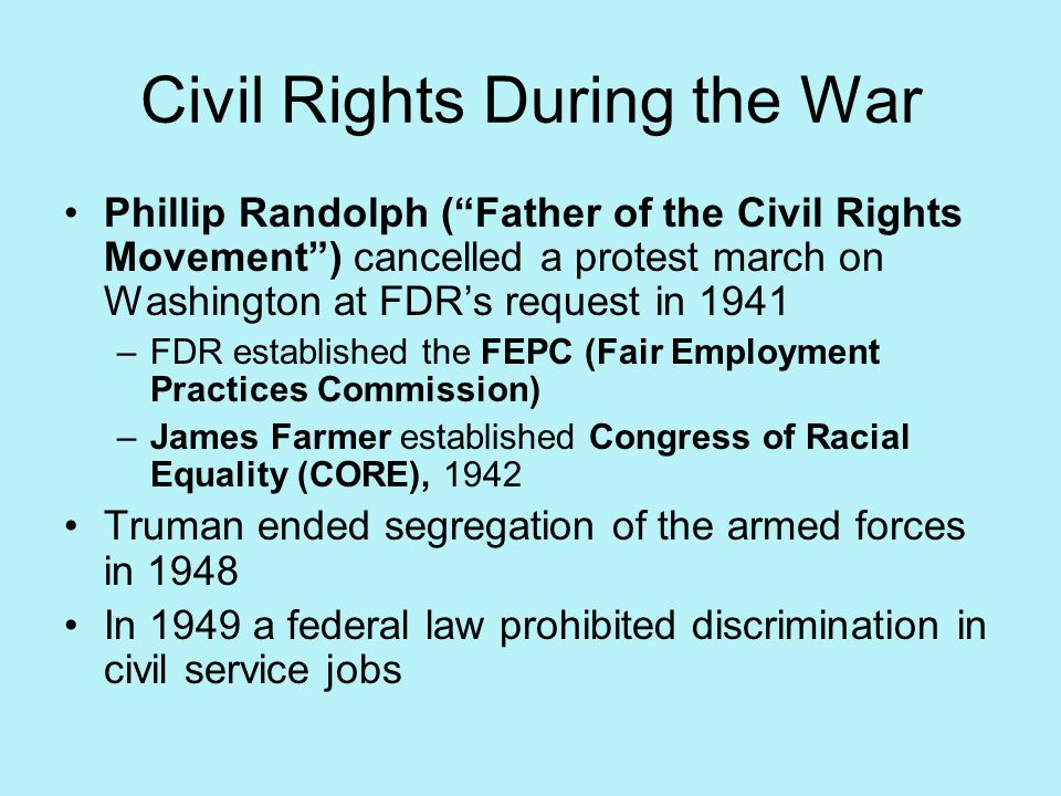 Civil Rights During the War Phillip Randolph (Father of the Civil Rights Movement) cancelled a protest march on Washington at FDRs request in 1941 –FD