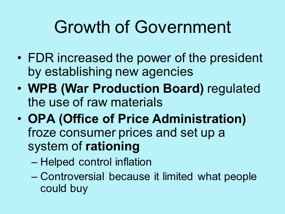 Growth of Government FDR increased the power of the president by establishing new agencies WPB (War Production Board) regulated the use of raw materia