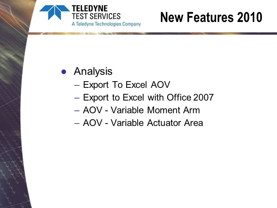 New Features 2010 Analysis –Export To Excel AOV –Export to Excel with Office 2007 –AOV - Variable Moment Arm –AOV - Variable Actuator Area