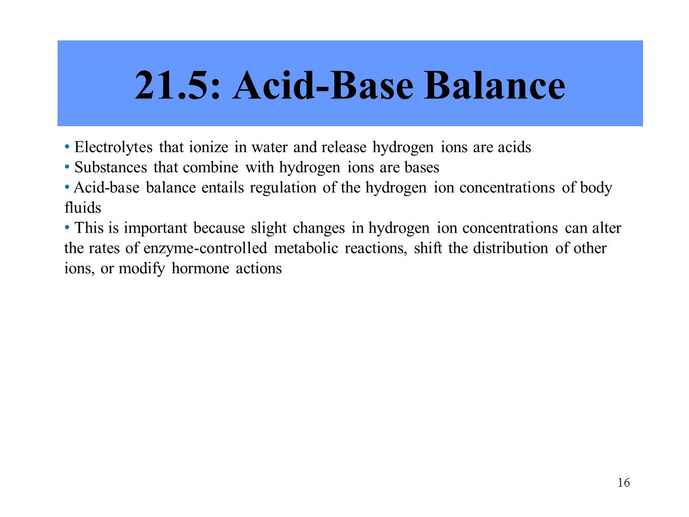 16 21.5: Acid-Base Balance Electrolytes that ionize in water and release hydrogen ions are acids Substances that combine with hydrogen ions are bases