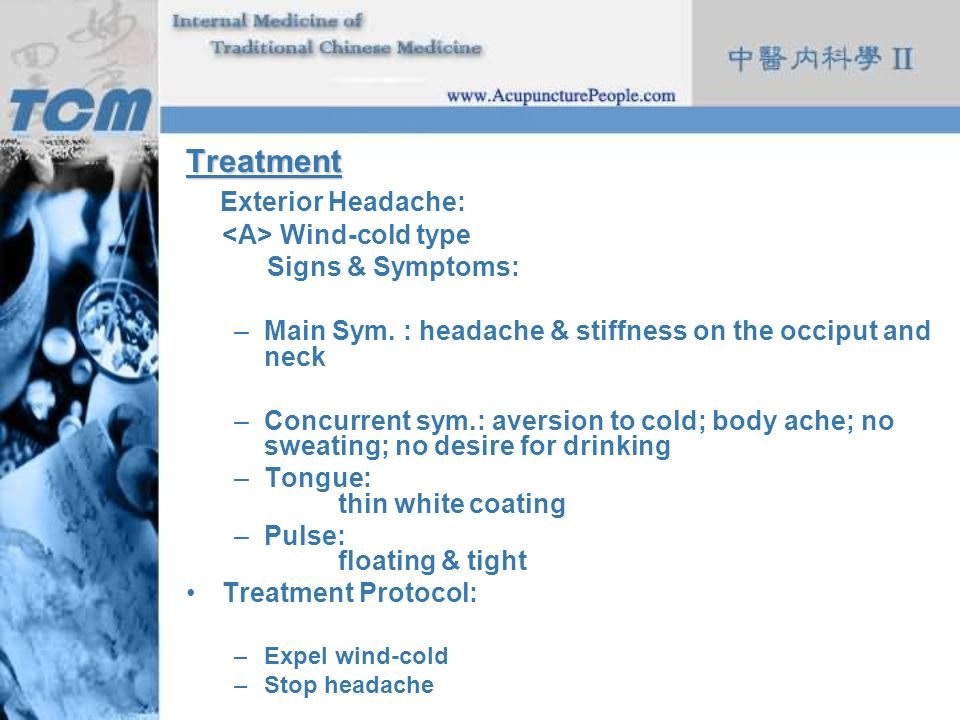 Treatment Exterior Headache: Wind-cold type Signs & Symptoms: –Main Sym. : headache & stiffness on the occiput and neck –Concurrent sym.: aversion to
