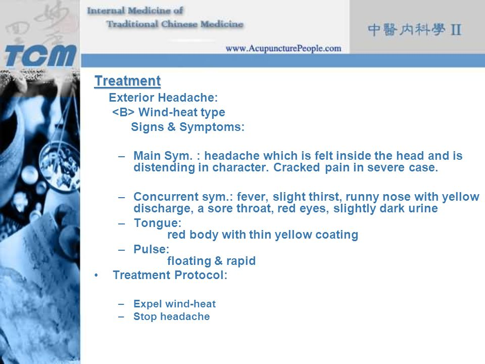 Treatment Exterior Headache: Wind-heat type Signs & Symptoms: –Main Sym. : headache which is felt inside the head and is distending in character. Crac