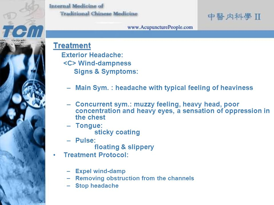 Treatment Exterior Headache: Wind-dampness Signs & Symptoms: –Main Sym. : headache with typical feeling of heaviness –Concurrent sym.: muzzy feeling,