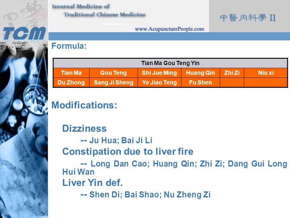 Formula: Modifications: Dizziness -- Ju Hua; Bai Ji Li Constipation due to liver fire -- Long Dan Cao; Huang Qin; Zhi Zi; Dang Gui Long Hui Wan Liver