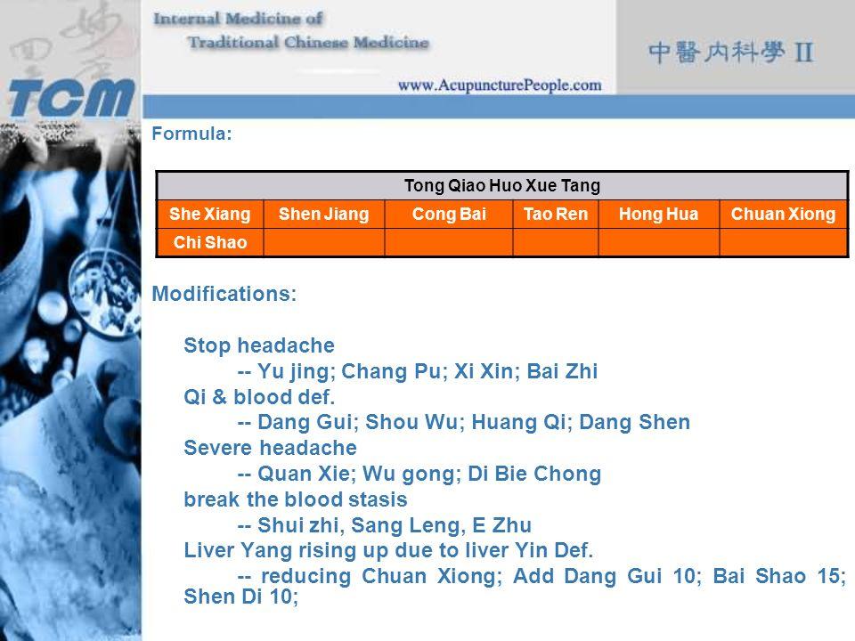 Formula: Modifications: Stop headache -- Yu jing; Chang Pu; Xi Xin; Bai Zhi Qi & blood def. -- Dang Gui; Shou Wu; Huang Qi; Dang Shen Severe headache
