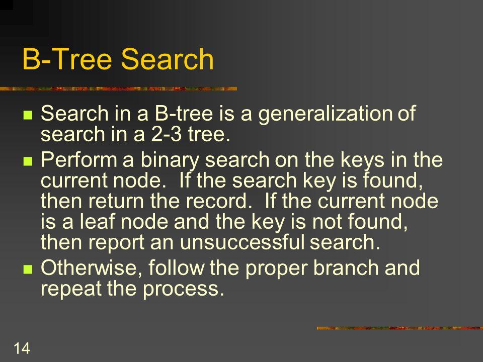 14 B-Tree Search Search in a B-tree is a generalization of search in a 2-3 tree.