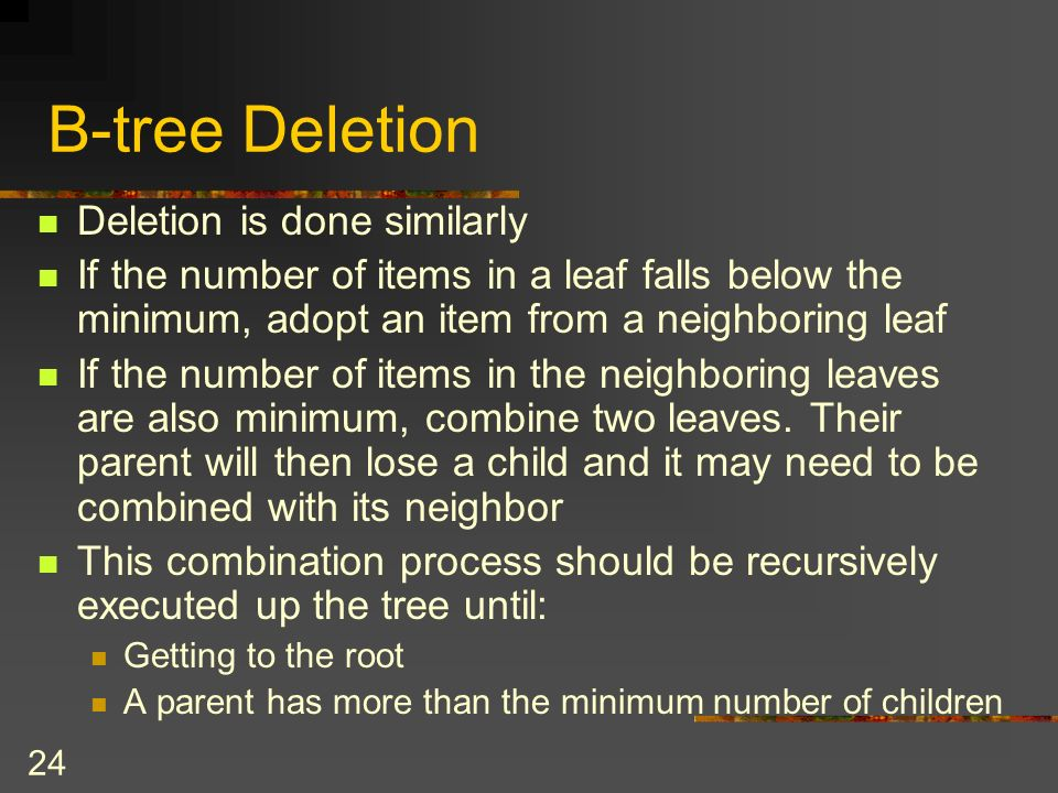 24 B-tree Deletion Deletion is done similarly If the number of items in a leaf falls below the minimum, adopt an item from a neighboring leaf If the number of items in the neighboring leaves are also minimum, combine two leaves.