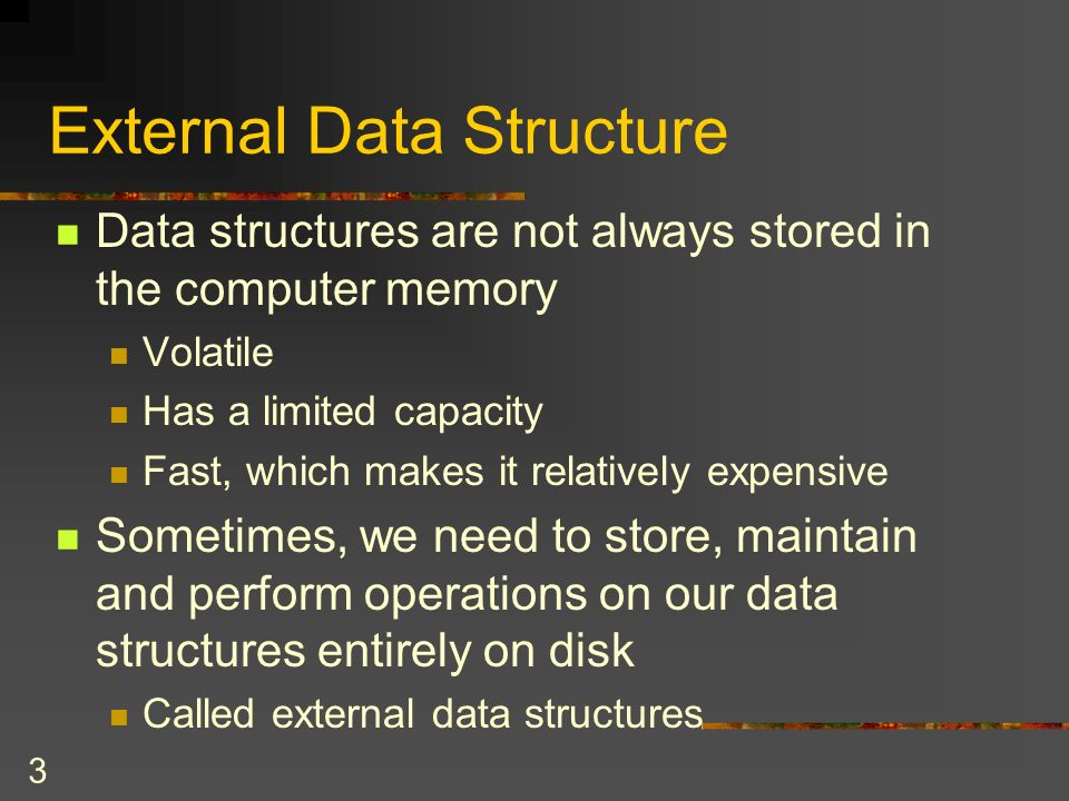 3 External Data Structure Data structures are not always stored in the computer memory Volatile Has a limited capacity Fast, which makes it relatively expensive Sometimes, we need to store, maintain and perform operations on our data structures entirely on disk Called external data structures