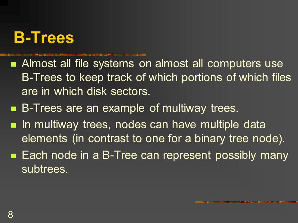 8 B-Trees Almost all file systems on almost all computers use B-Trees to keep track of which portions of which files are in which disk sectors.