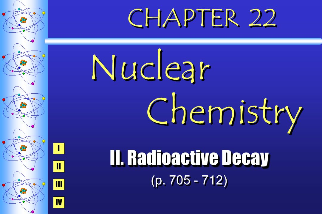 CHAPTER 22 Nuclear Chemistry II. Radioactive Decay (p. 705 - 712) II. Radioactive Decay (p. 705 - 712) I IV III II