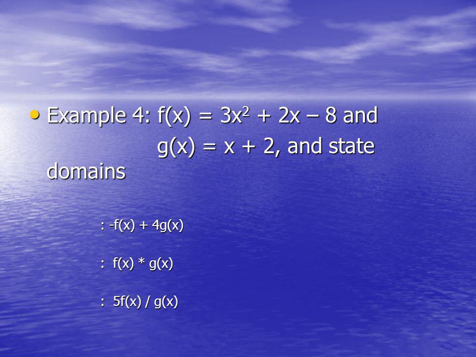 Example 4: f(x) = 3x 2 + 2x – 8 and Example 4: f(x) = 3x 2 + 2x – 8 and g(x) = x + 2, and state domains g(x) = x + 2, and state domains : -f(x) + 4g(x) : f(x) * g(x) : 5f(x) / g(x)