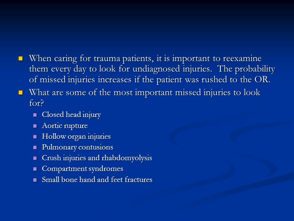 When caring for trauma patients, it is important to reexamine them every day to look for undiagnosed injuries.