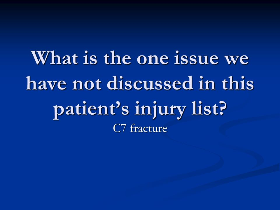 What is the one issue we have not discussed in this patients injury list C7 fracture
