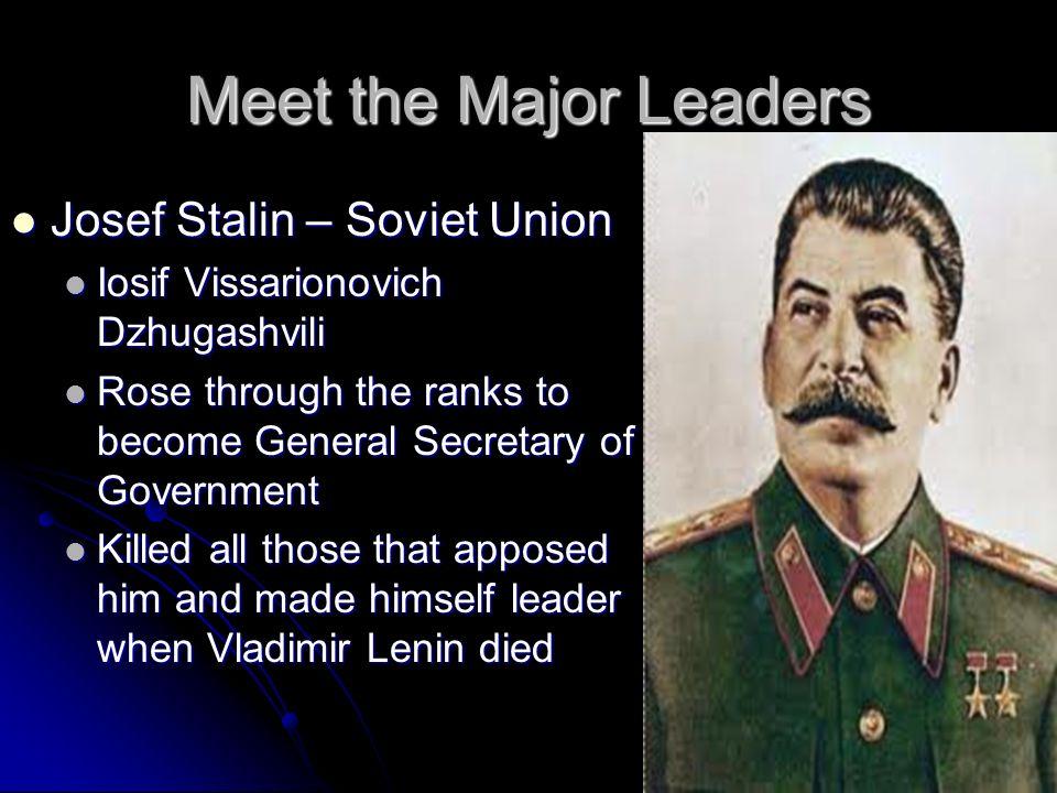 Meet the Major Leaders Josef Stalin – Soviet Union Josef Stalin – Soviet Union Iosif Vissarionovich Dzhugashvili Iosif Vissarionovich Dzhugashvili Ros