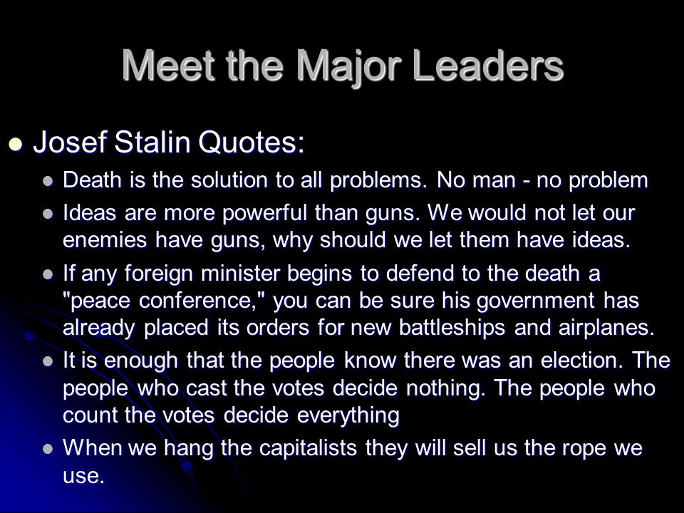 Meet the Major Leaders Josef Stalin Quotes: Josef Stalin Quotes: Death is the solution to all problems. No man - no problem Death is the solution to a