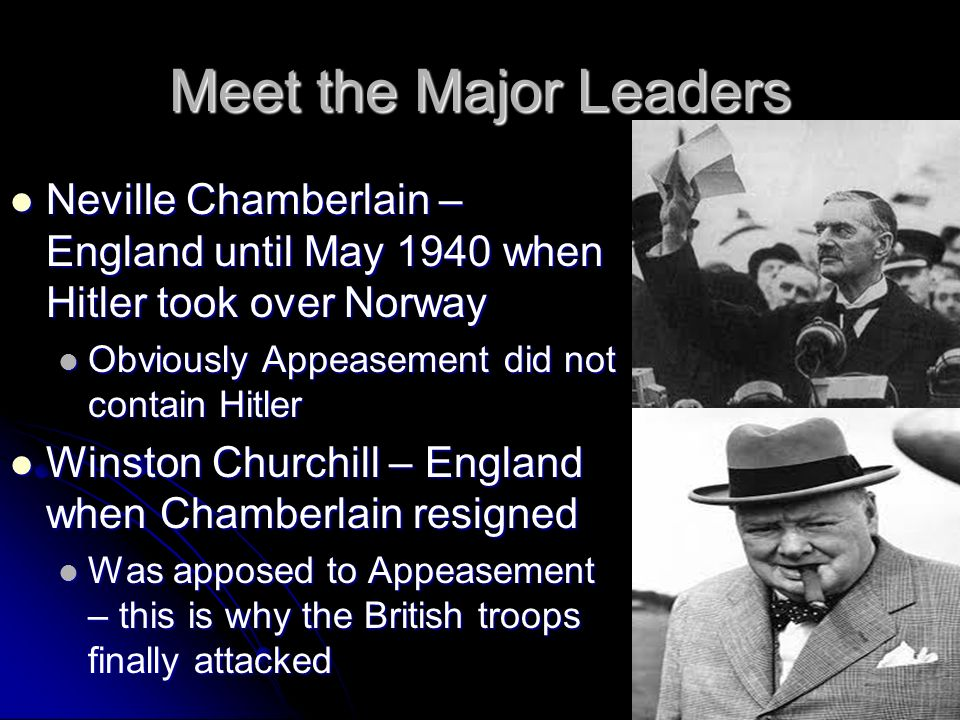 Meet the Major Leaders Neville Chamberlain – England until May 1940 when Hitler took over Norway Neville Chamberlain – England until May 1940 when Hit