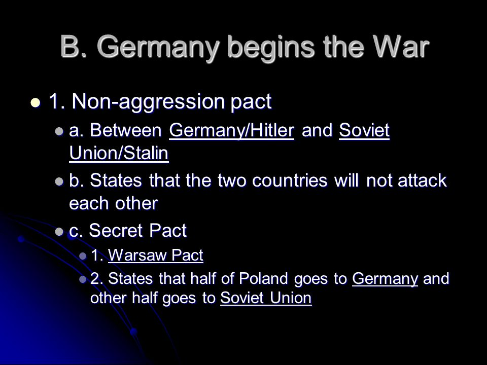 B. Germany begins the War 1. Non-aggression pact 1. Non-aggression pact a. Between Germany/Hitler and Soviet Union/Stalin a. Between Germany/Hitler an