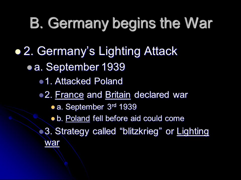 B. Germany begins the War 2. Germanys Lighting Attack 2. Germanys Lighting Attack a. September 1939 a. September 1939 1. Attacked Poland 1. Attacked P