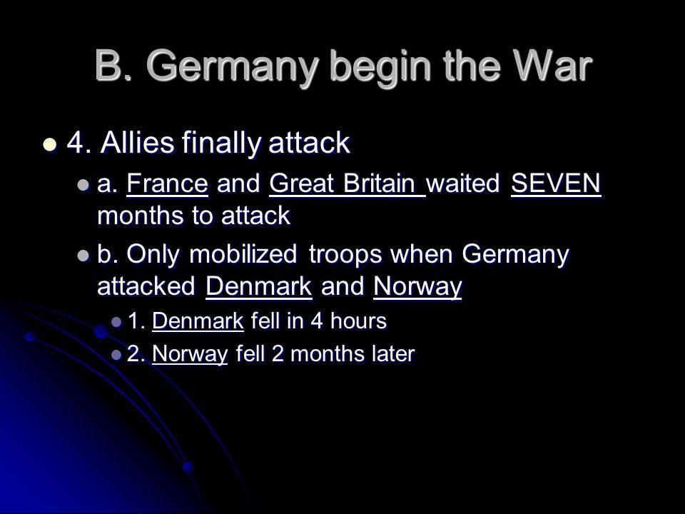 B. Germany begin the War 4. Allies finally attack 4. Allies finally attack a. France and Great Britain waited SEVEN months to attack a. France and Gre