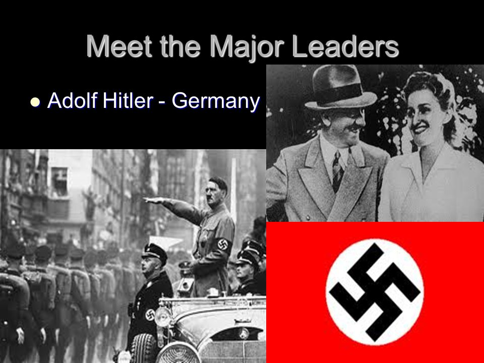 Meet the Major Leaders Adolf Hitler - Germany Adolf Hitler - Germany