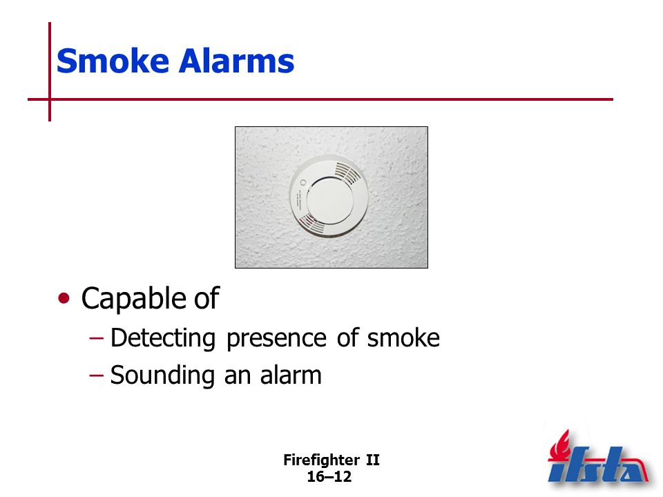 Firefighter II 16–11 Smoke Detectors Detect presence of smoke; must transmit signal to another device that sounds alarm Respond to smoke or other prod