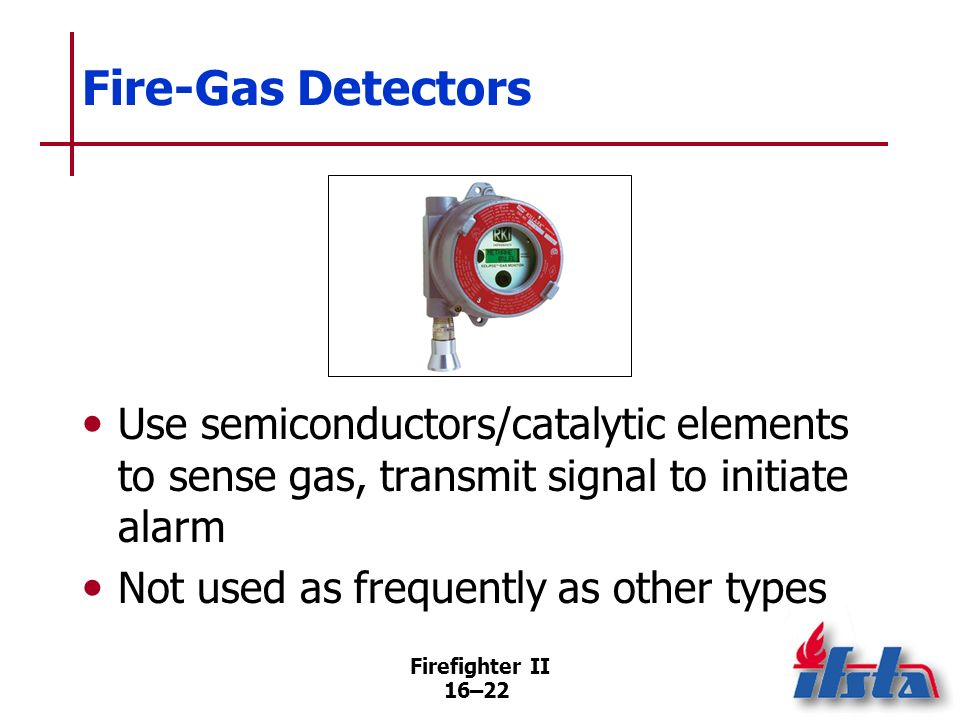 Firefighter II 16–21 Fire-Gas Detectors Can be more discriminating than other types Can be designed to be sensitive only to specific gases (Continued)