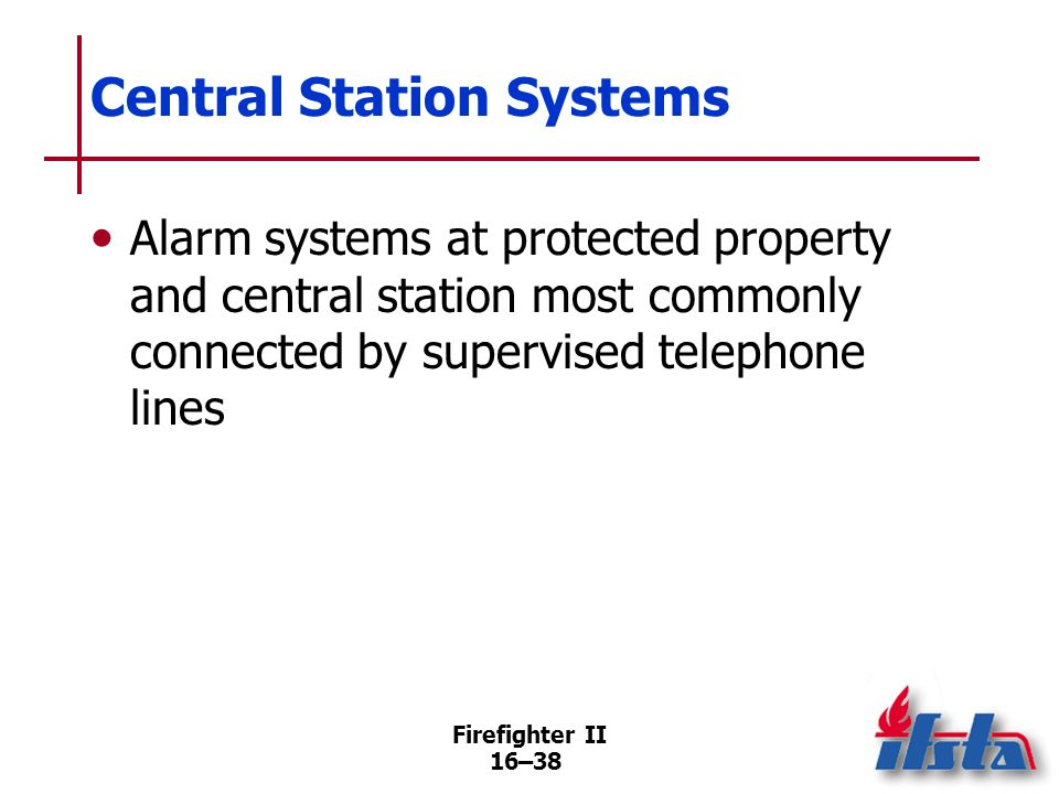 Firefighter II 16–37 Central Station Systems When alarm initiated at contracting occupancy, central station employees take information, initiate appro