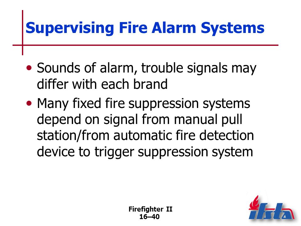 Firefighter II 16–39 Supervising Fire Alarm Systems Designed to be self-supervising Older systems Newer systems (Continued)