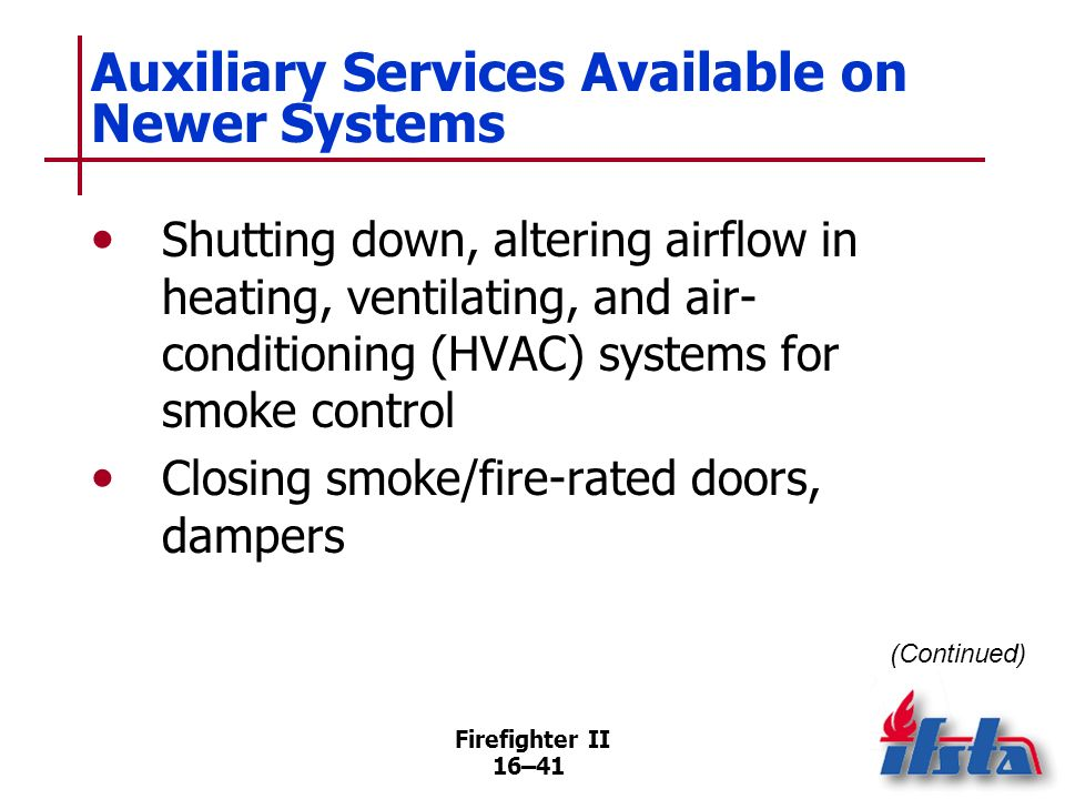 Firefighter II 16–40 Supervising Fire Alarm Systems Sounds of alarm, trouble signals may differ with each brand Many fixed fire suppression systems de