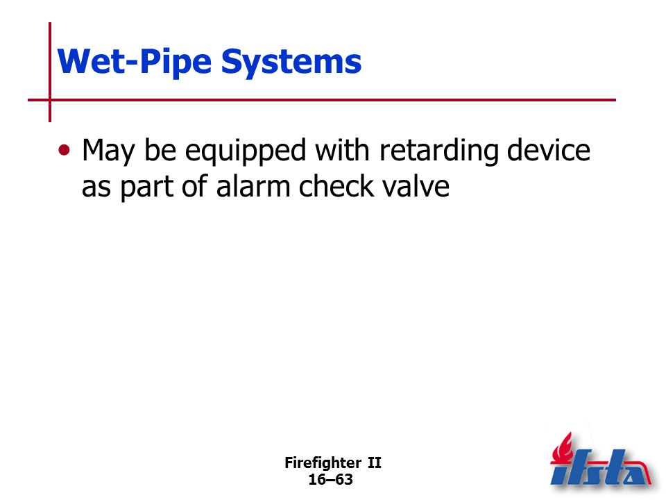 Firefighter II 16–62 Wet-Pipe Systems Usually equipped with alarm check valve installed in main riser adjacent to where feed main enters building Newe