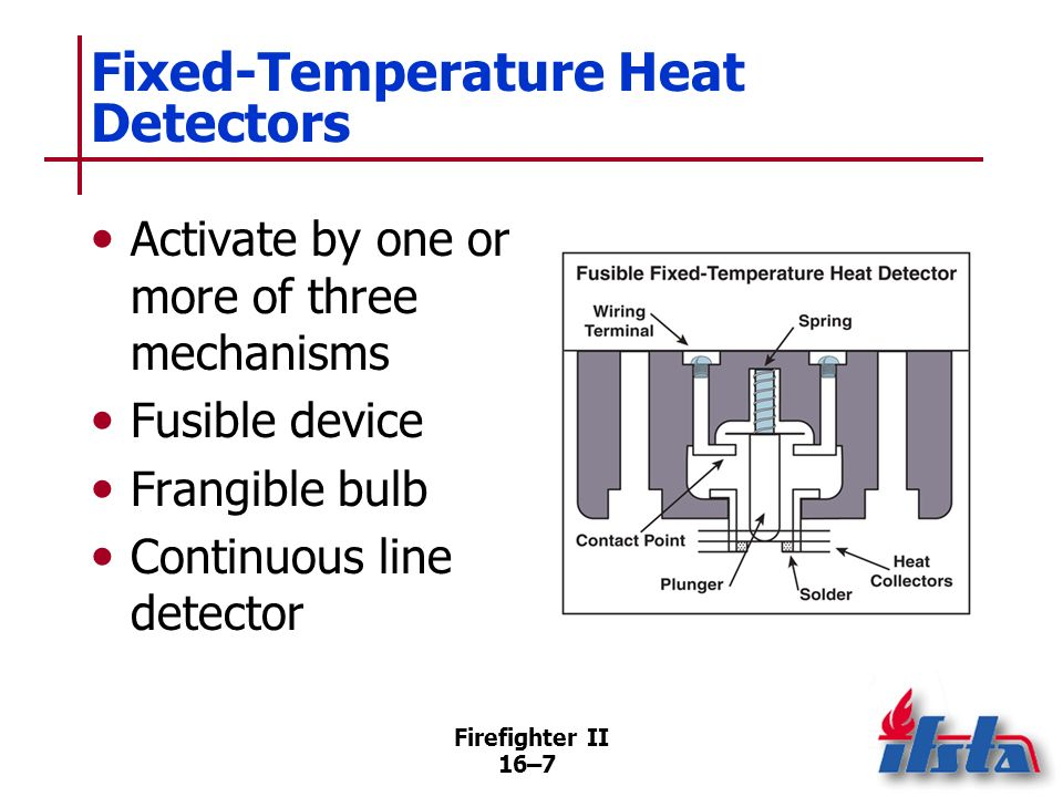 Firefighter II 16–6 Fixed-Temperature Heat Detectors Installed in highest portions of room Should have activation temperature rating slightly above hi