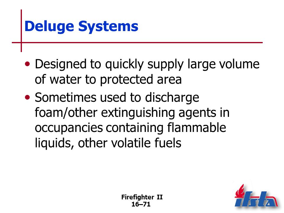 Firefighter II 16–70 Deluge Systems Similar to dry-pipe system in no water in distribution piping before system activation Differ from dry-pipe system