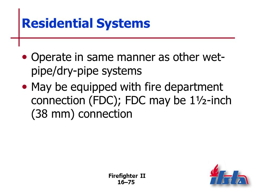 Firefighter II 16–74 Residential Systems Require control valve to turn off water to sprinkler system and to domestic water system if connected; if spr