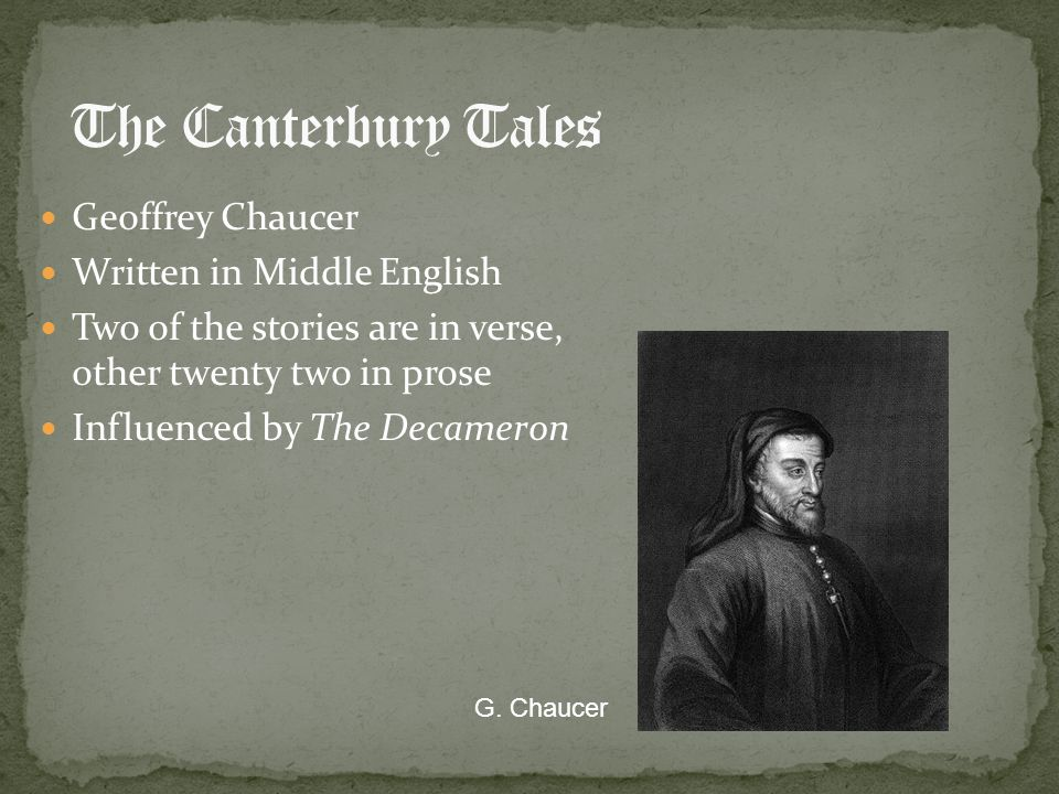 Geoffrey Chaucer Written in Middle English Two of the stories are in verse, other twenty two in prose Influenced by The Decameron G. Chaucer